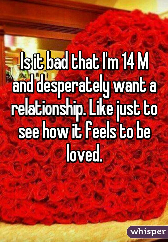 Is it bad that I'm 14 M and desperately want a relationship. Like just to see how it feels to be loved.
