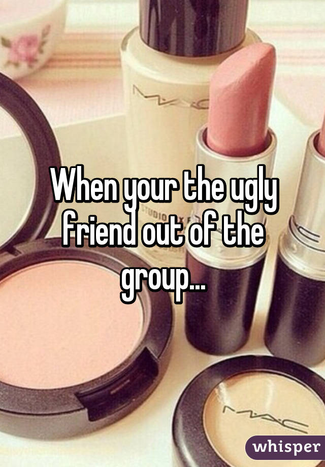 When your the ugly friend out of the group...