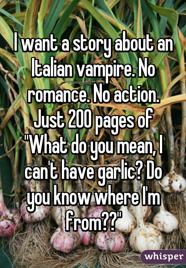 """I want a story about an Italian vampire. No romance. No action. Just 200 pages of """"What do you mean, I can't have garlic? Do you know where I'm from??"""""""