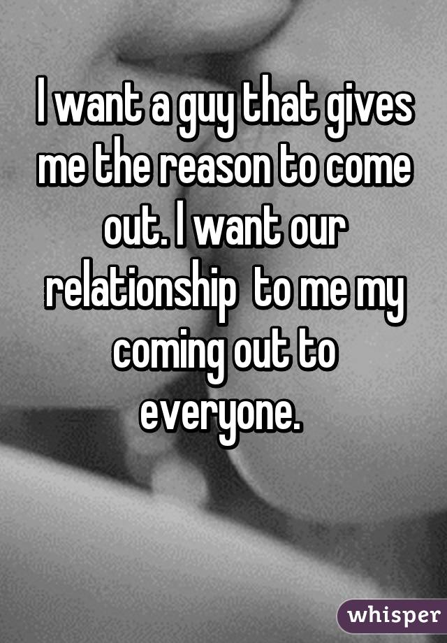 I want a guy that gives me the reason to come out. I want our relationship  to me my coming out to everyone.