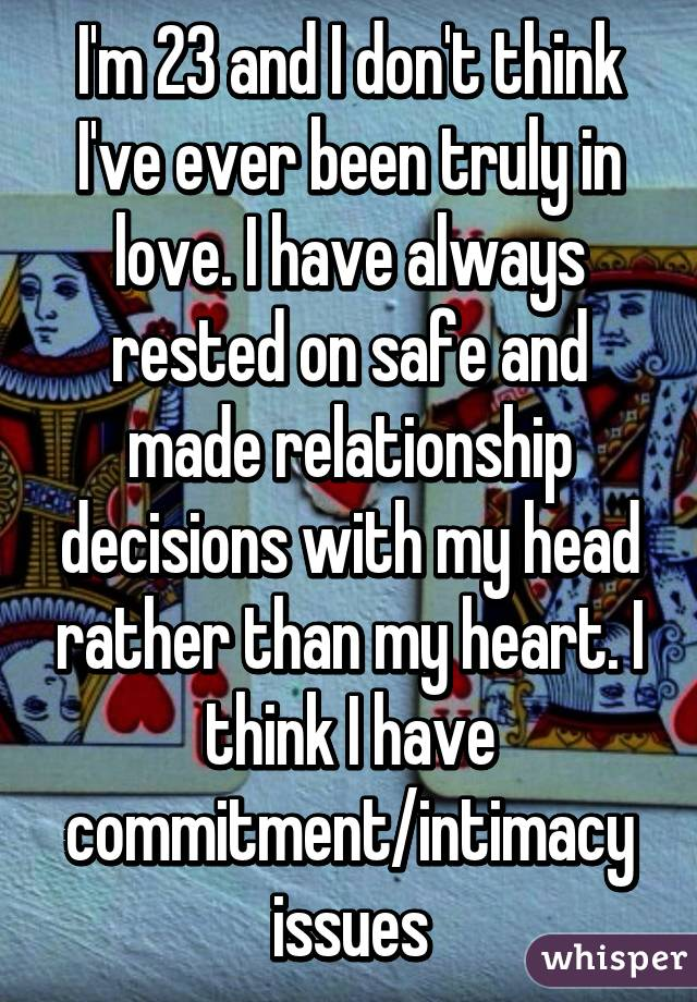 I'm 23 and I don't think I've ever been truly in love. I have always rested on safe and made relationship decisions with my head rather than my heart. I think I have commitment/intimacy issues