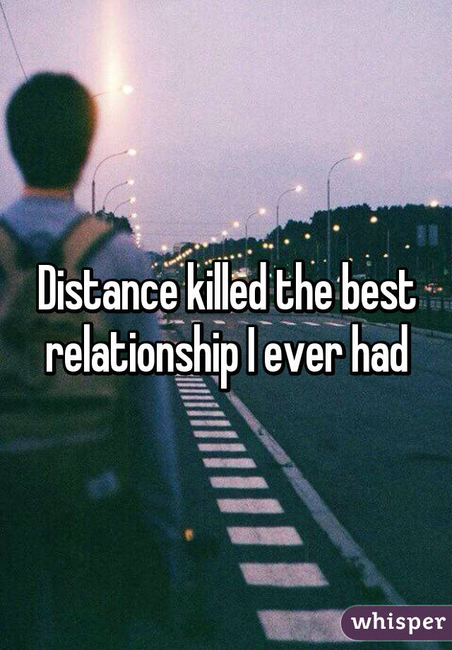 Distance killed the best relationship I ever had