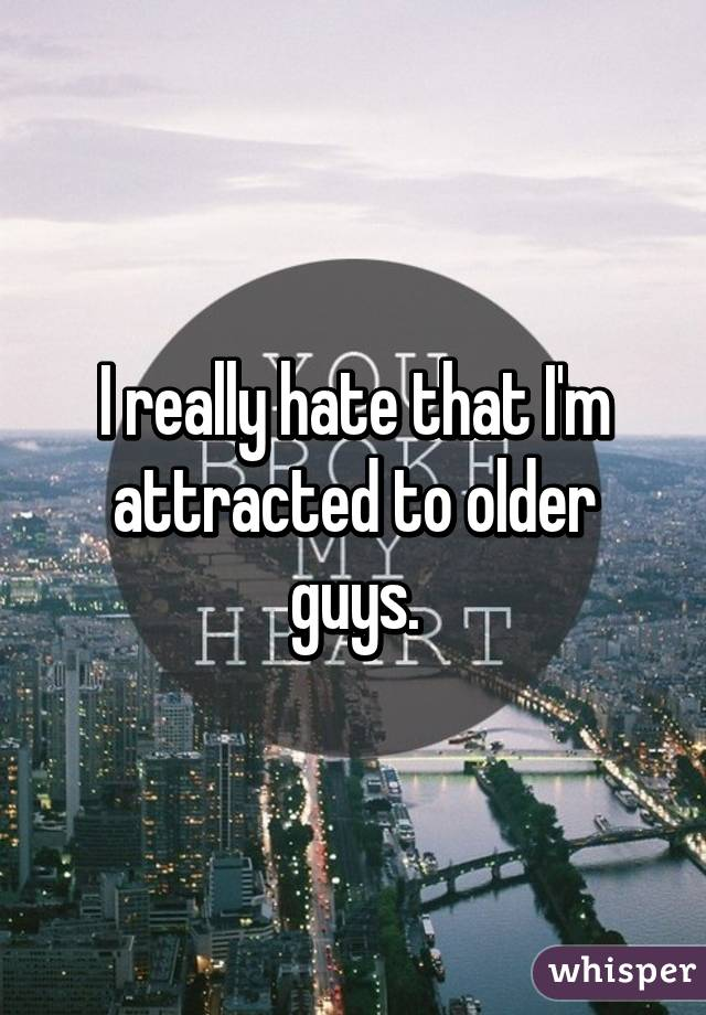 I really hate that I'm attracted to older guys.
