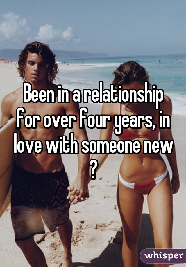 Been in a relationship for over four years, in love with someone new 😔