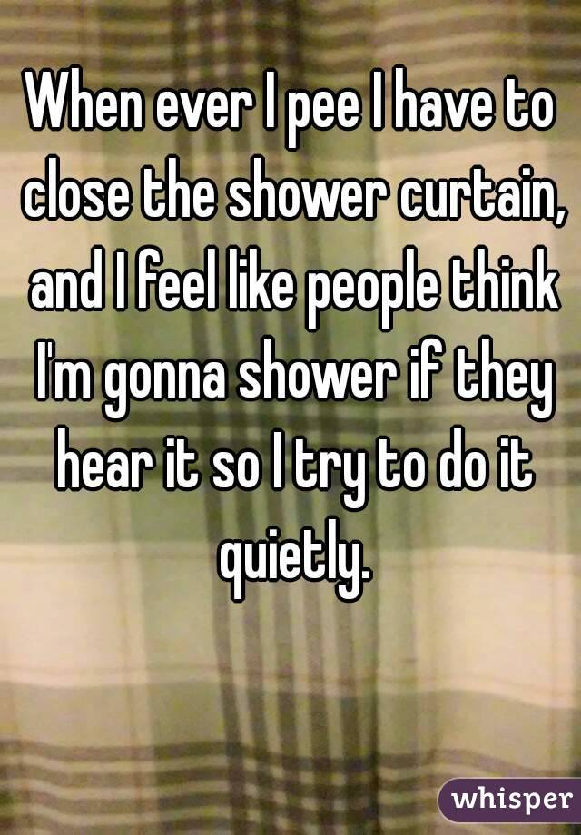 When ever I pee I have to close the shower curtain, and I feel like people think I'm gonna shower if they hear it so I try to do it quietly.