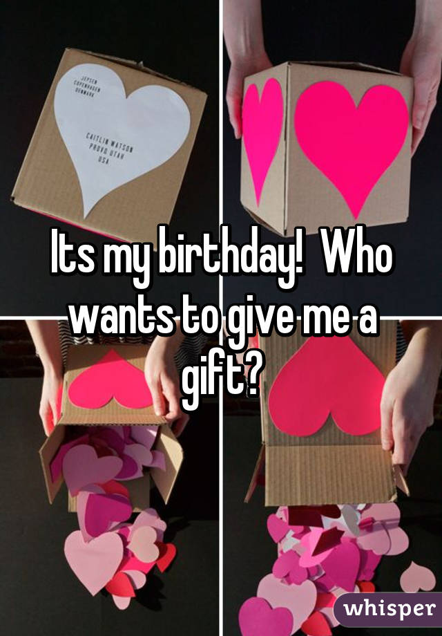 Its my birthday!  Who wants to give me a gift?