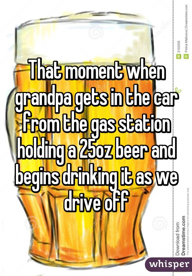 That moment when grandpa gets in the car from the gas station holding a 25oz beer and begins drinking it as we drive off