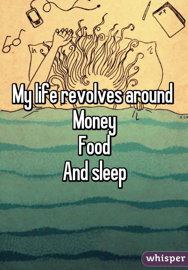 My life revolves around  Money Food And sleep