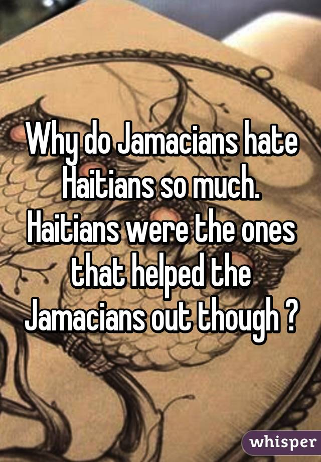 Why do Jamacians hate Haitians so much. Haitians were the ones that helped the Jamacians out though ?