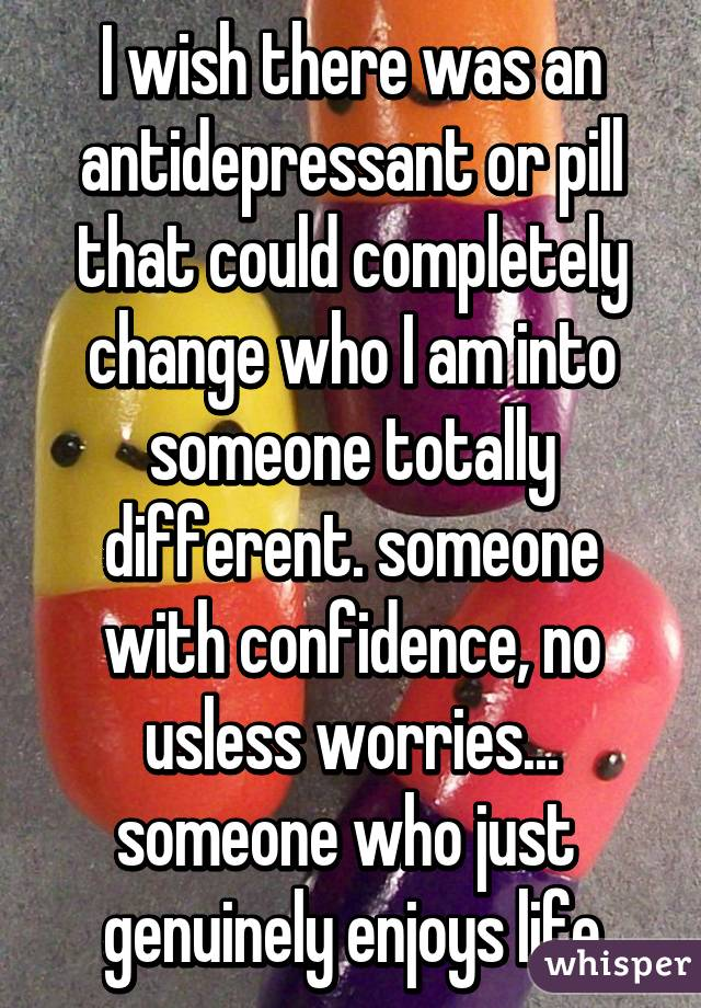 I wish there was an antidepressant or pill that could completely change who I am into someone totally different. someone with confidence, no usless worries... someone who just  genuinely enjoys life