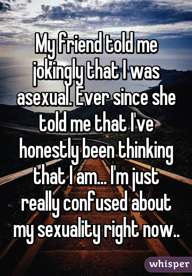 My friend told me jokingly that I was asexual. Ever since she told me that I've honestly been thinking that I am... I'm just really confused about my sexuality right now..
