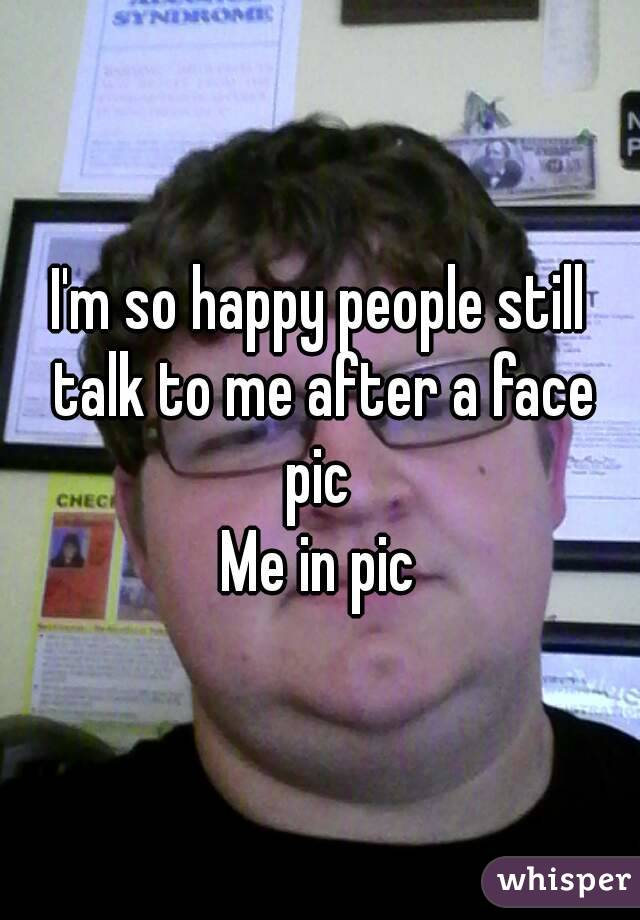 I'm so happy people still talk to me after a face pic  Me in pic