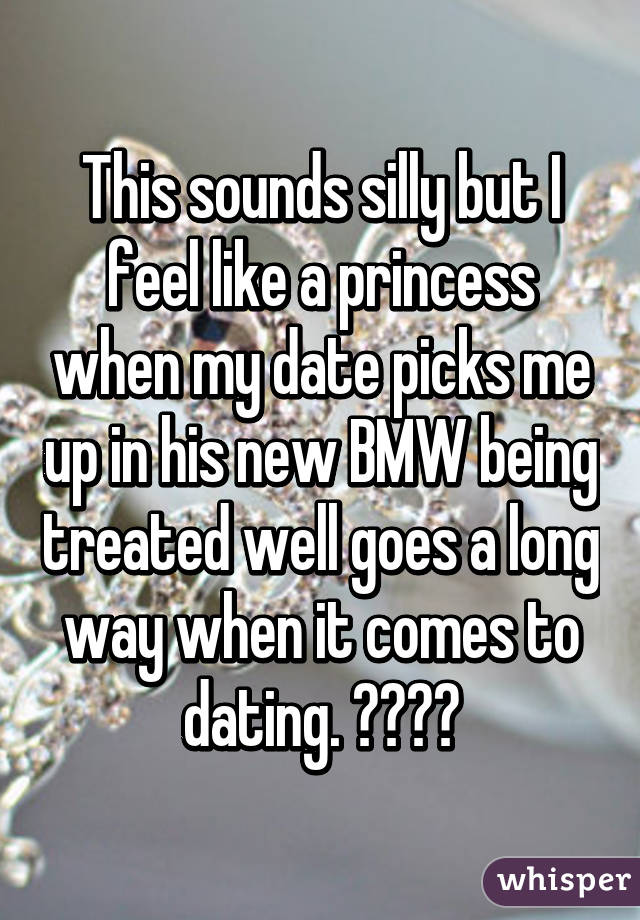 This sounds silly but I feel like a princess when my date picks me up in his new BMW being treated well goes a long way when it comes to dating. ☺️❤️