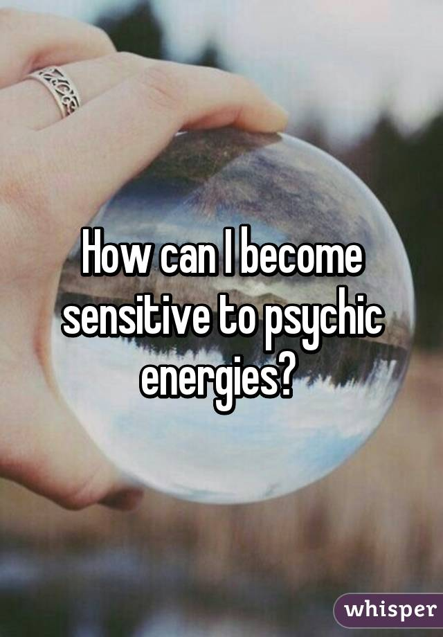 How can I become sensitive to psychic energies?