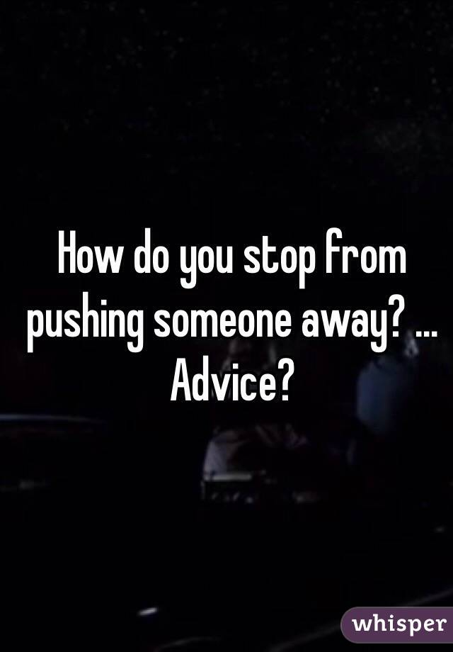 How do you stop from pushing someone away? ... Advice?
