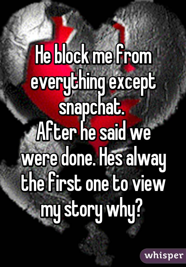 He block me from everything except snapchat.  After he said we were done. Hes alway the first one to view my story why?