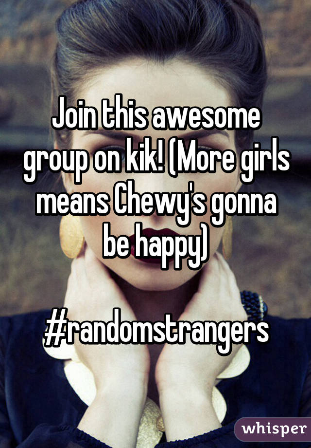 Join this awesome group on kik! (More girls means Chewy's gonna be happy)  #randomstrangers