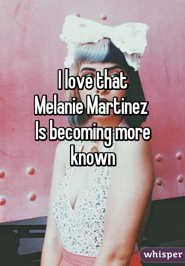 I love that Melanie Martinez  Is becoming more known