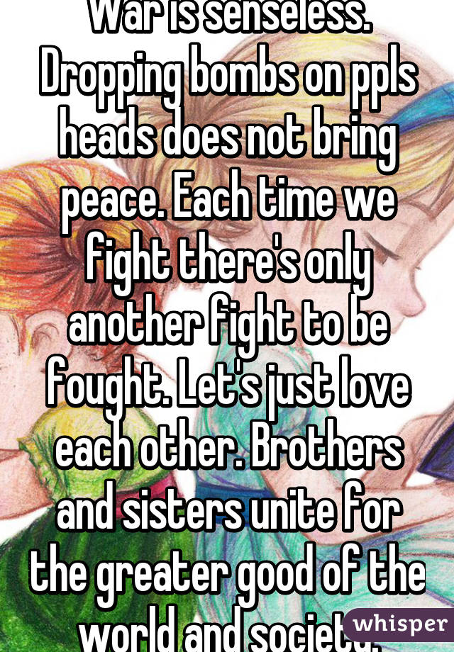 War is senseless. Dropping bombs on ppls heads does not bring peace. Each time we fight there's only another fight to be fought. Let's just love each other. Brothers and sisters unite for the greater good of the world and society.