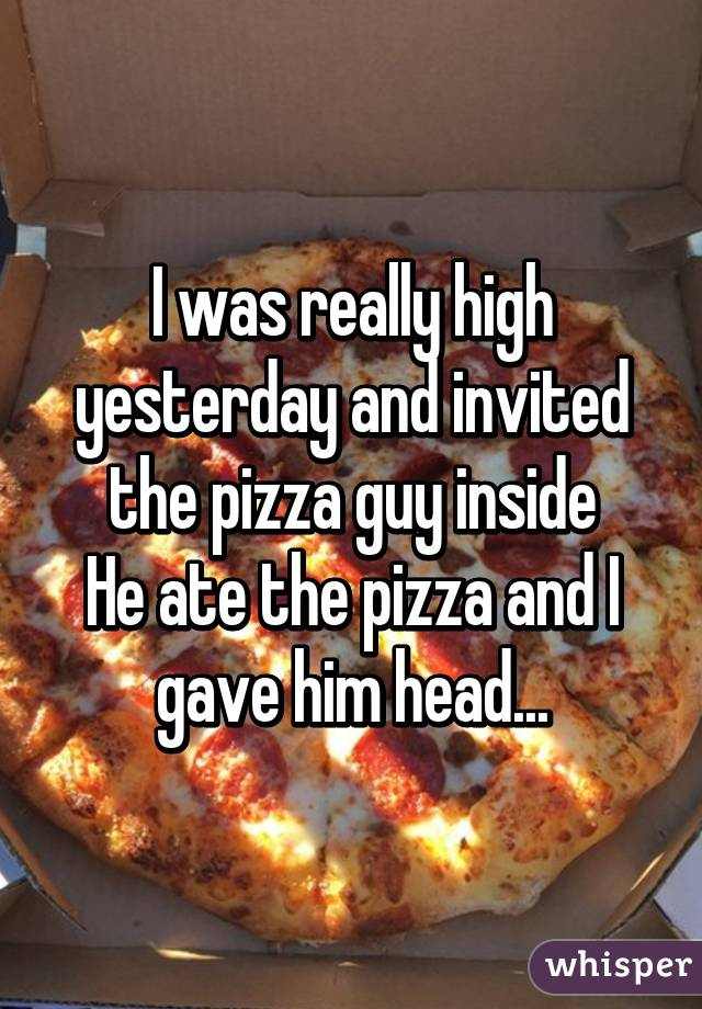 I was really high yesterday and invited the pizza guy inside He ate the pizza and I gave him head...