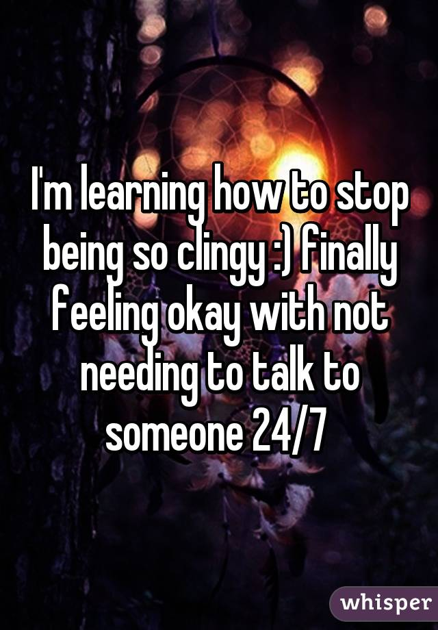 I'm learning how to stop being so clingy :) finally feeling okay with not needing to talk to someone 24/7
