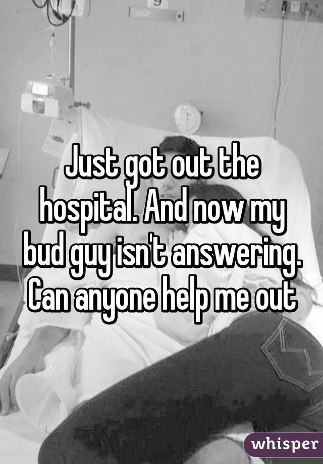 Just got out the hospital. And now my bud guy isn't answering. Can anyone help me out