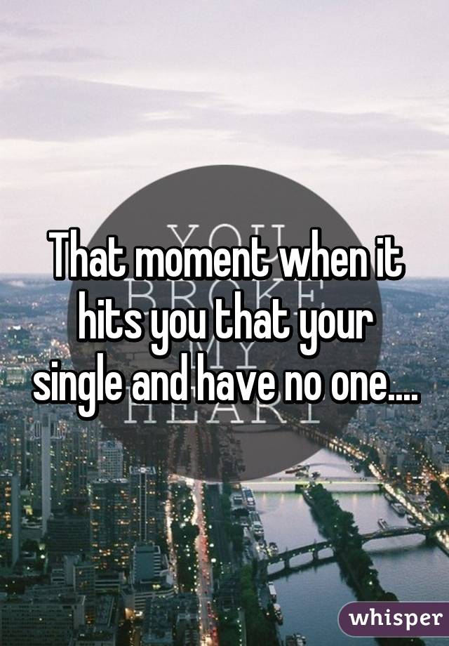 That moment when it hits you that your single and have no one....