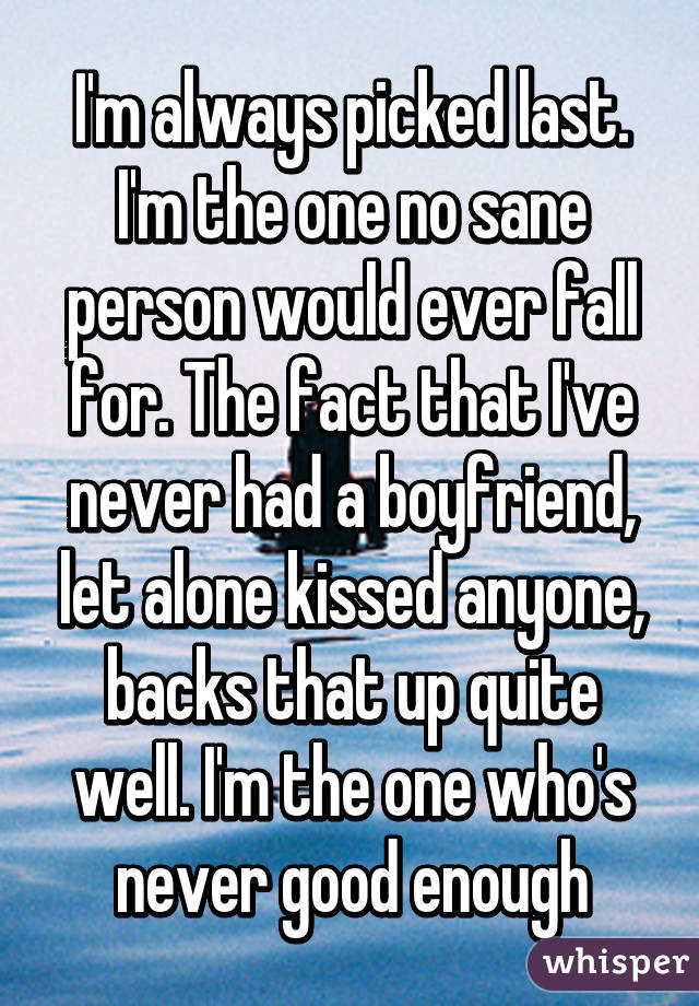 I'm always picked last. I'm the one no sane person would ever fall for. The fact that I've never had a boyfriend, let alone kissed anyone, backs that up quite well. I'm the one who's never good enough