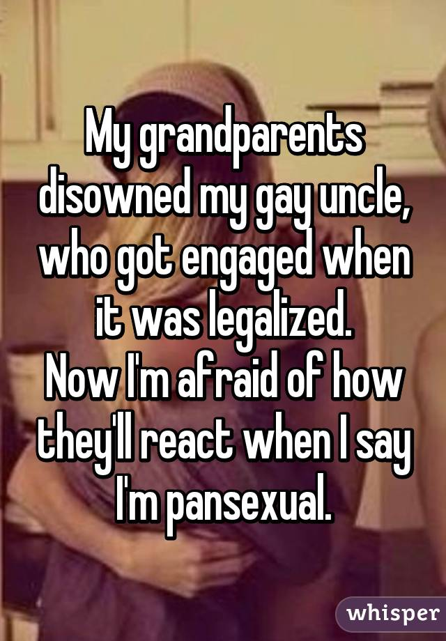 My grandparents disowned my gay uncle, who got engaged when it was legalized. Now I'm afraid of how they'll react when I say I'm pansexual.