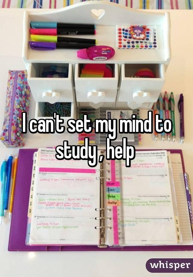 I can't set my mind to study , help