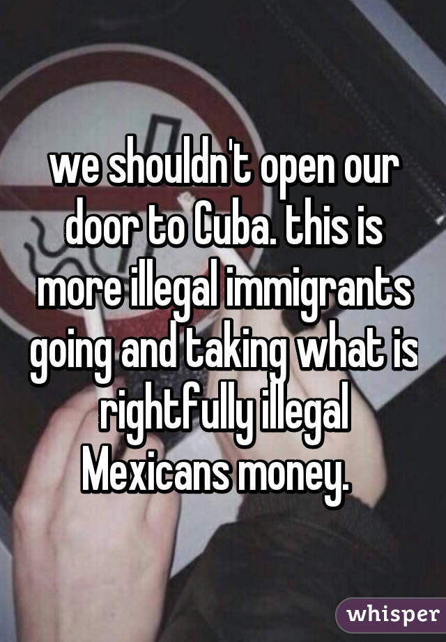 we shouldn't open our door to Cuba. this is more illegal immigrants going and taking what is rightfully illegal Mexicans money.