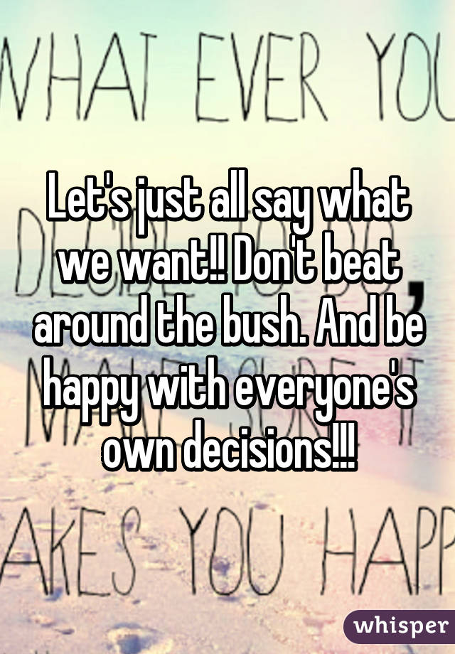 Let's just all say what we want!! Don't beat around the bush. And be happy with everyone's own decisions!!!