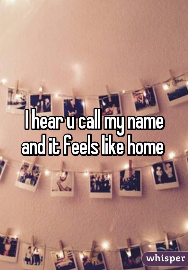 I hear u call my name and it feels like home