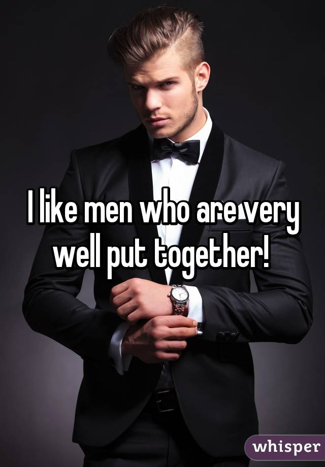 I like men who are very well put together!