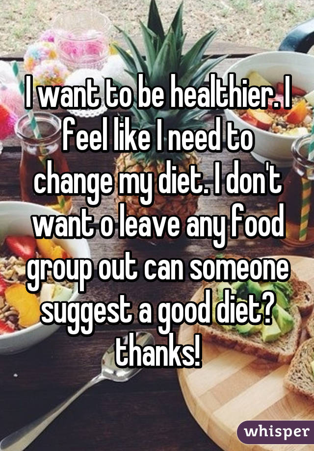I want to be healthier. I feel like I need to change my diet. I don't want o leave any food group out can someone suggest a good diet? thanks!