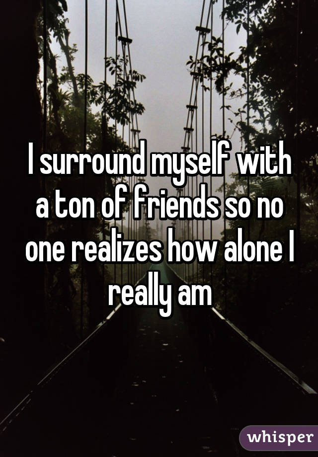 I surround myself with a ton of friends so no one realizes how alone I really am
