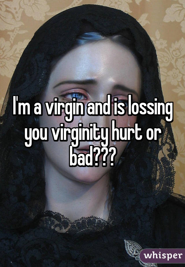 I'm a virgin and is lossing you virginity hurt or bad???