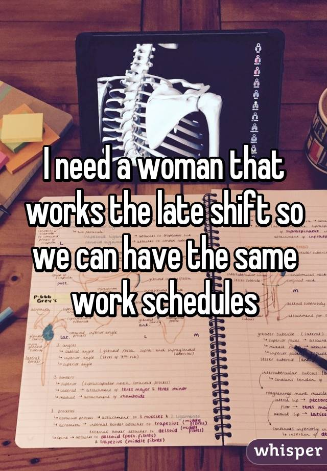 I need a woman that works the late shift so we can have the same work schedules