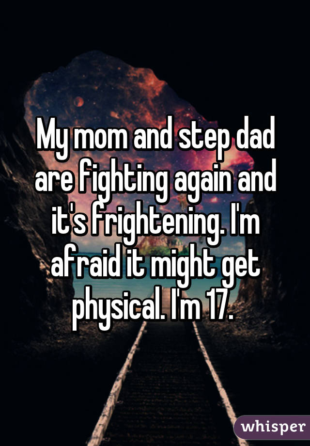 My mom and step dad are fighting again and it's frightening. I'm afraid it might get physical. I'm 17.