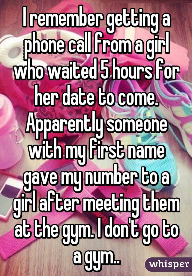 I remember getting a phone call from a girl who waited 5 hours for her date to come. Apparently someone with my first name gave my number to a girl after meeting them at the gym. I don't go to a gym..