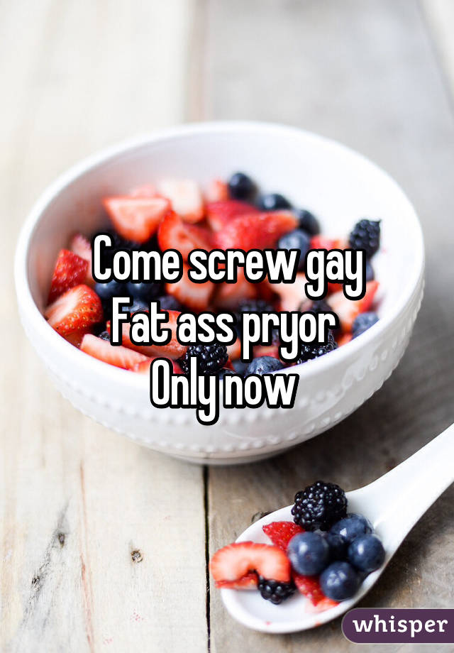 Come screw gay Fat ass pryor  Only now