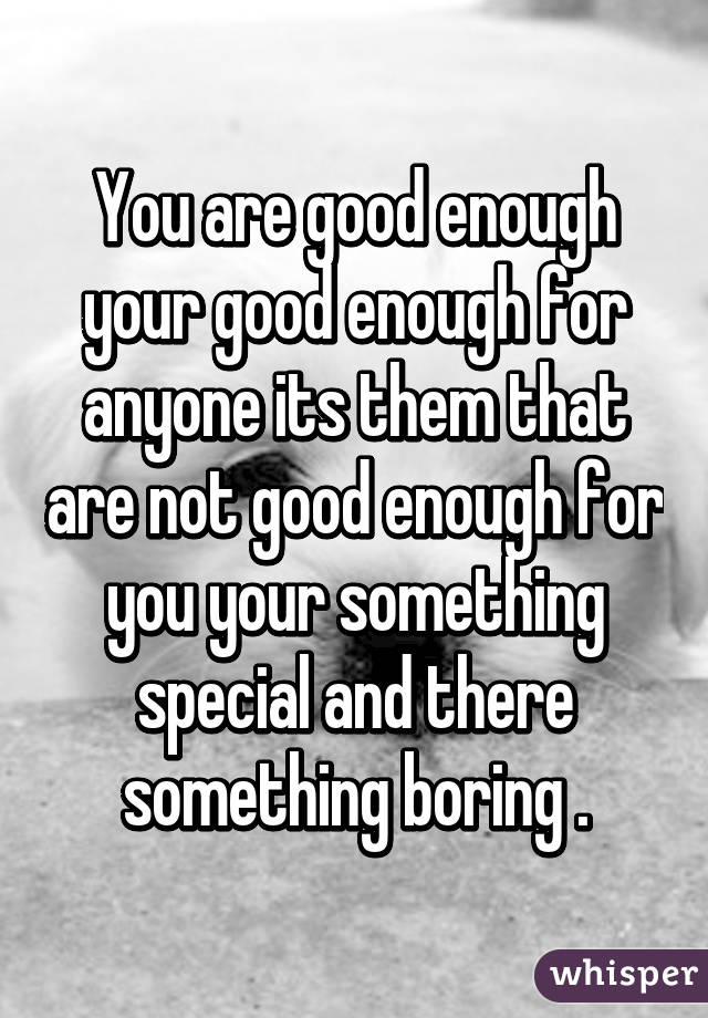 You are good enough your good enough for anyone its them that are not good enough for you your something special and there something boring .