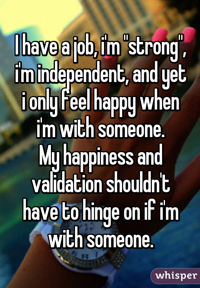 """I have a job, i'm """"strong"""", i'm independent, and yet i only feel happy when i'm with someone. My happiness and validation shouldn't have to hinge on if i'm with someone."""