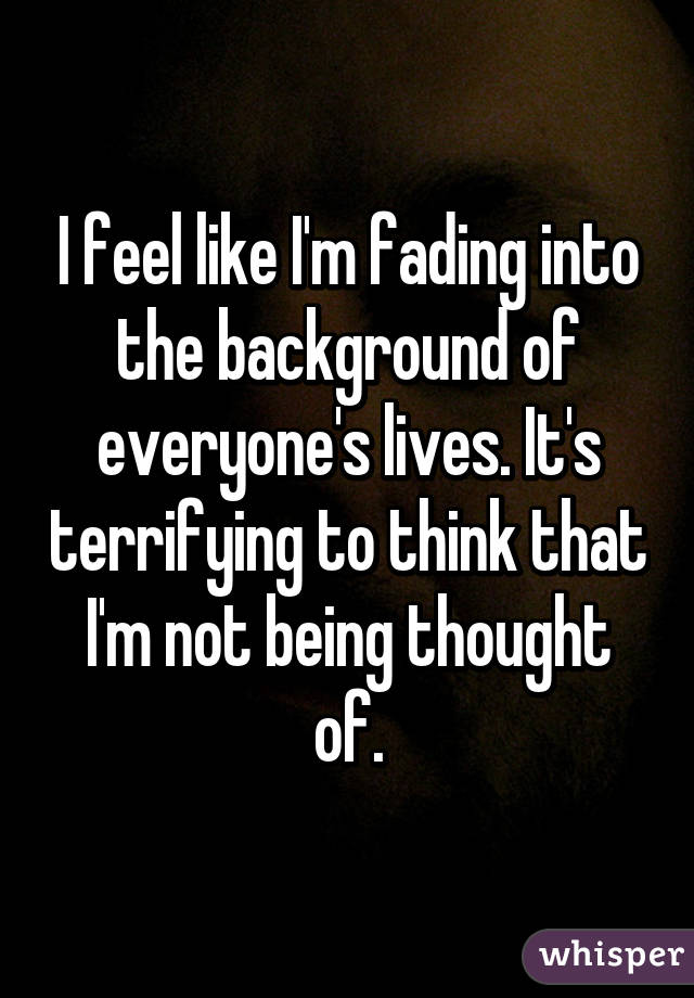 I feel like I'm fading into the background of everyone's lives. It's terrifying to think that I'm not being thought of.