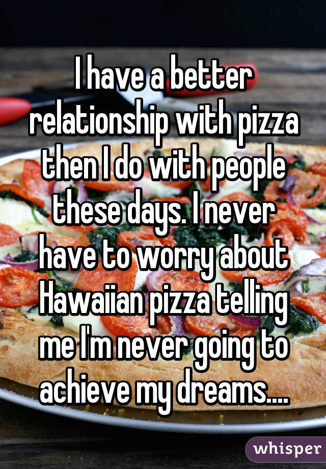 I have a better relationship with pizza then I do with people these days. I never have to worry about Hawaiian pizza telling me I'm never going to achieve my dreams....