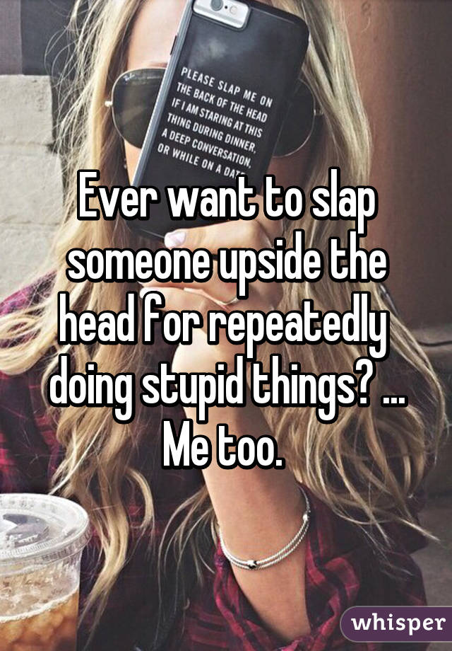 Ever want to slap someone upside the head for repeatedly  doing stupid things? ... Me too.