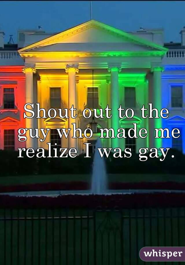 Shout out to the guy who made me realize I was gay.
