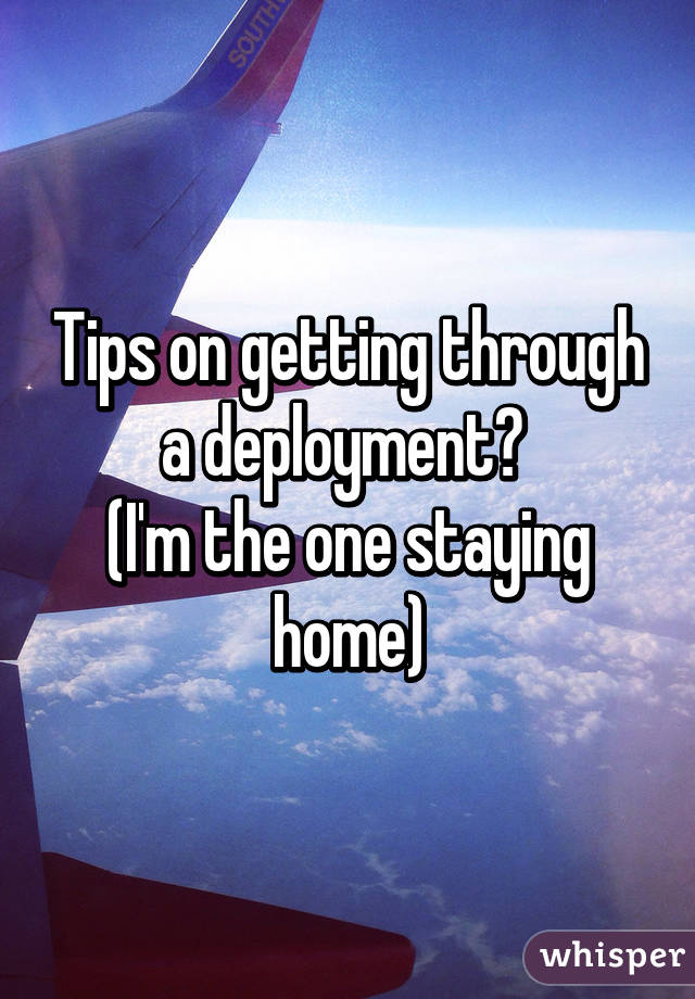 Tips on getting through a deployment?  (I'm the one staying home)