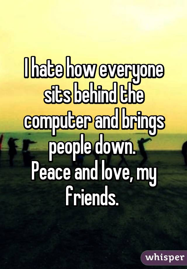 I hate how everyone sits behind the computer and brings people down.  Peace and love, my friends.