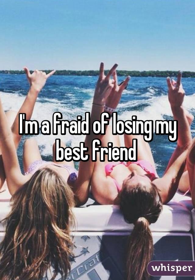 I'm a fraid of losing my best friend